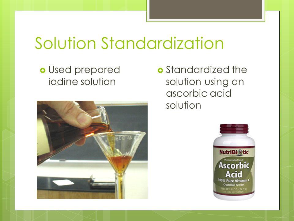 Solution Standardization  Used prepared iodine solution  Standardized the solution using an ascorbic acid solution
