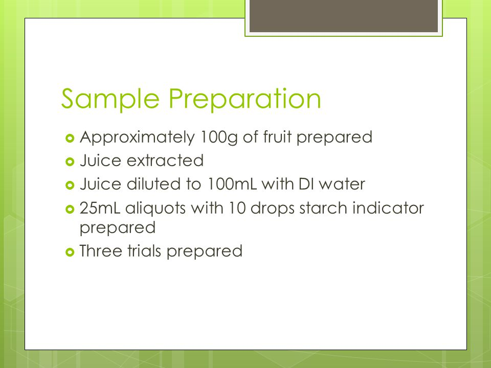 Sample Preparation  Approximately 100g of fruit prepared  Juice extracted  Juice diluted to 100mL with DI water  25mL aliquots with 10 drops starch indicator prepared  Three trials prepared