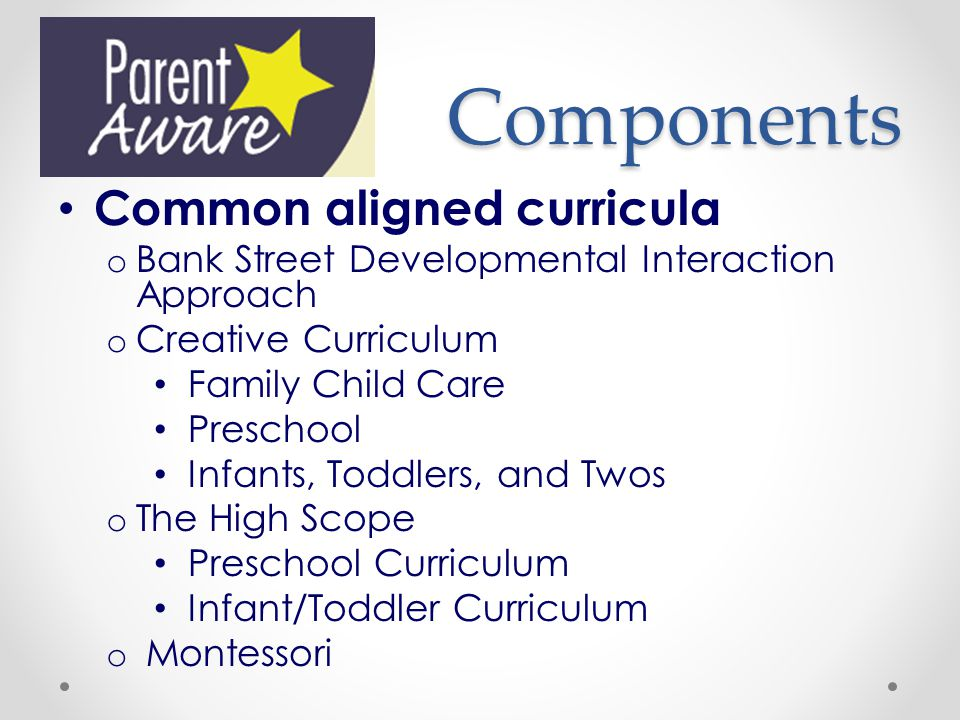 Components Common aligned curricula o Bank Street Developmental Interaction Approach o Creative Curriculum Family Child Care Preschool Infants, Toddlers, and Twos o The High Scope Preschool Curriculum Infant/Toddler Curriculum o Montessori