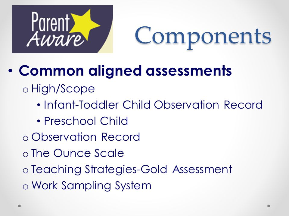 Components Common aligned assessments o High/Scope Infant-Toddler Child Observation Record Preschool Child o Observation Record o The Ounce Scale o Teaching Strategies-Gold Assessment o Work Sampling System