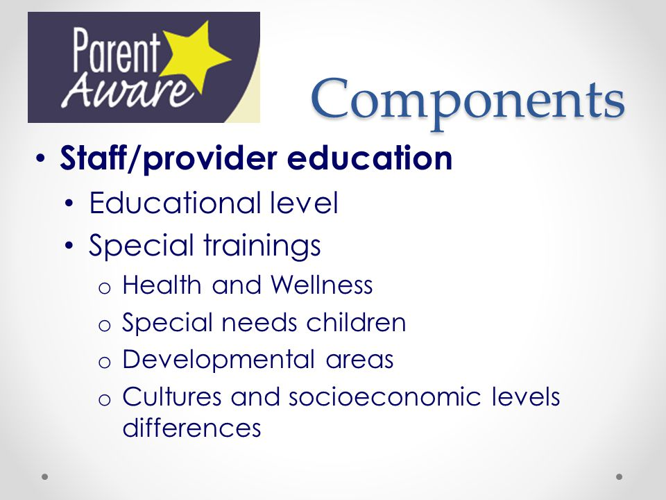Components Staff/provider education Educational level Special trainings o Health and Wellness o Special needs children o Developmental areas o Cultures and socioeconomic levels differences