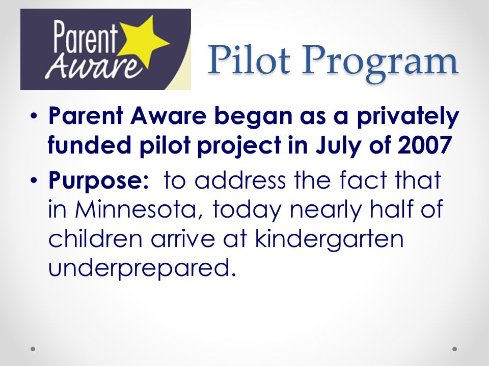 Pilot Program Parent Aware began as a privately funded pilot project in July of 2007 Purpose: to address the fact that in Minnesota, today nearly half of children arrive at kindergarten underprepared.