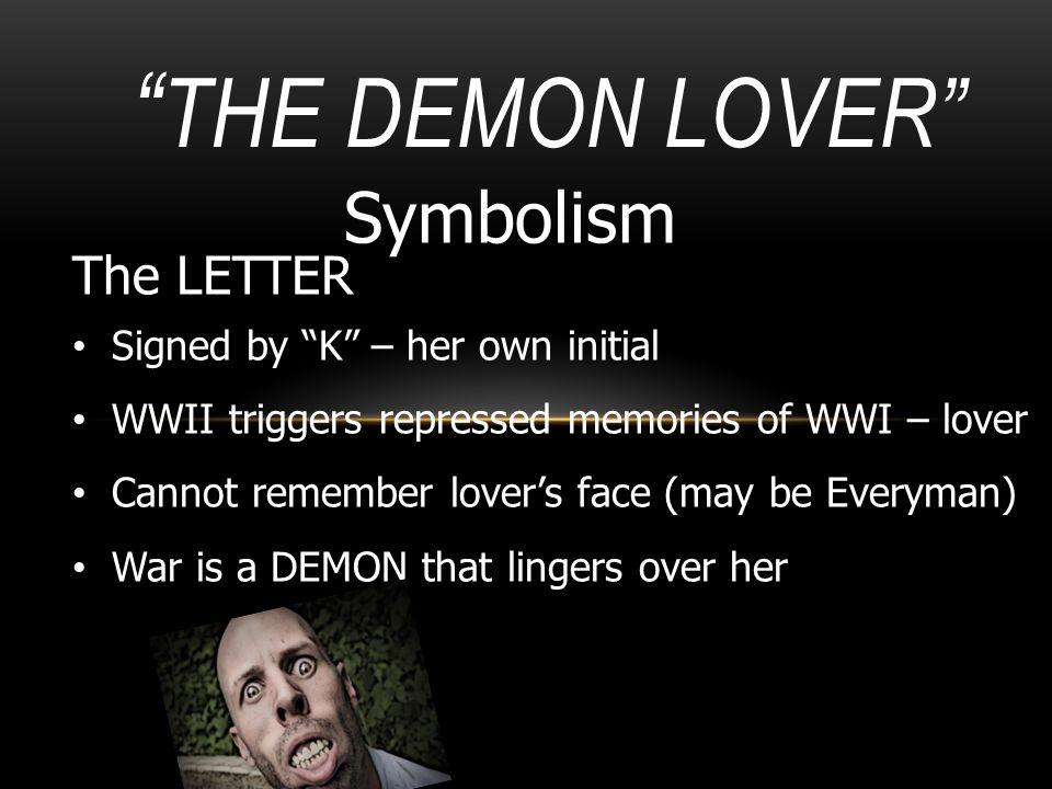 """"""" THE DEMON LOVER"""" Symbolism The LETTER Signed by """"K"""" – her own initial WWII triggers repressed memories of WWI – lover Cannot remember lover's face ("""