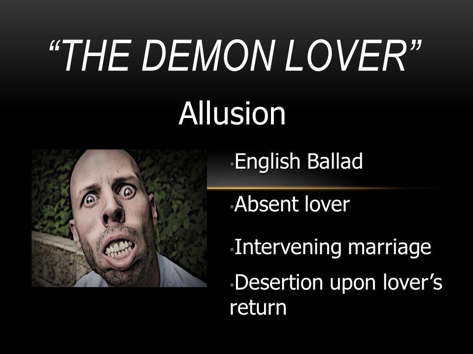 """""""THE DEMON LOVER"""" Allusion English Ballad English Ballad Absent lover Absent lover Intervening marriage Intervening marriage Desertion upon lover's re"""