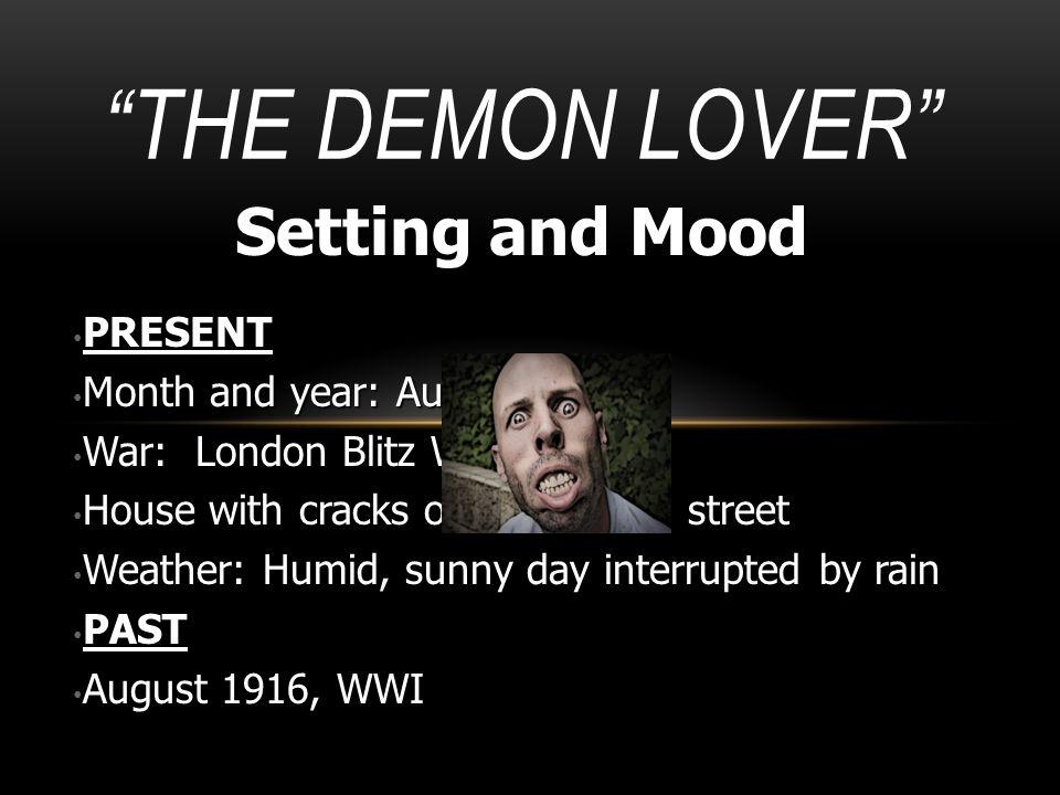 """THE DEMON LOVER"" Setting and Mood PRESENT PRESENT Month and year: August, 1941 Month and year: August, 1941 War: London Blitz WWII War: London Blitz"