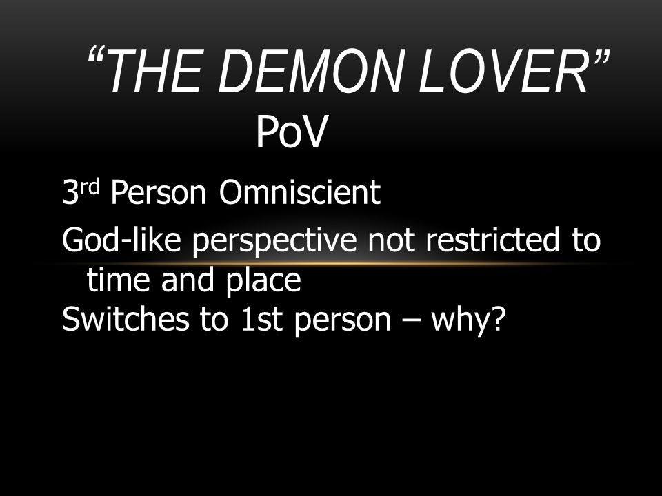 """"""" THE DEMON LOVER"""" PoV 3 rd Person Omniscient God-like perspective not restricted to time and place Switches to 1st person – why?"""