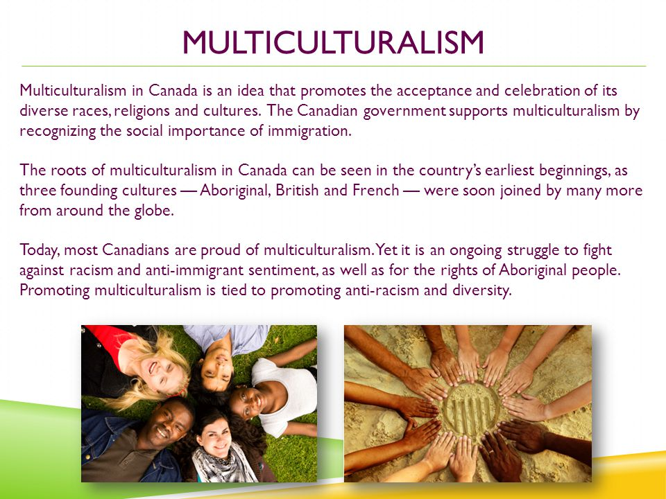 MULTICULTURALISM Multiculturalism in Canada is an idea that promotes the acceptance and celebration of its diverse races, religions and cultures.