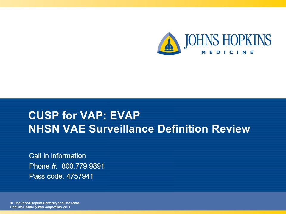 © The Johns Hopkins University and The Johns Hopkins Health System Corporation, 2011 CUSP for VAP: EVAP NHSN VAE Surveillance Definition Review Call in information Phone #: 800.779.9891 Pass code: 4757941