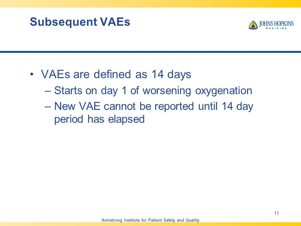 Subsequent VAEs VAEs are defined as 14 days –Starts on day 1 of worsening oxygenation –New VAE cannot be reported until 14 day period has elapsed Armstrong Institute for Patient Safety and Quality 11