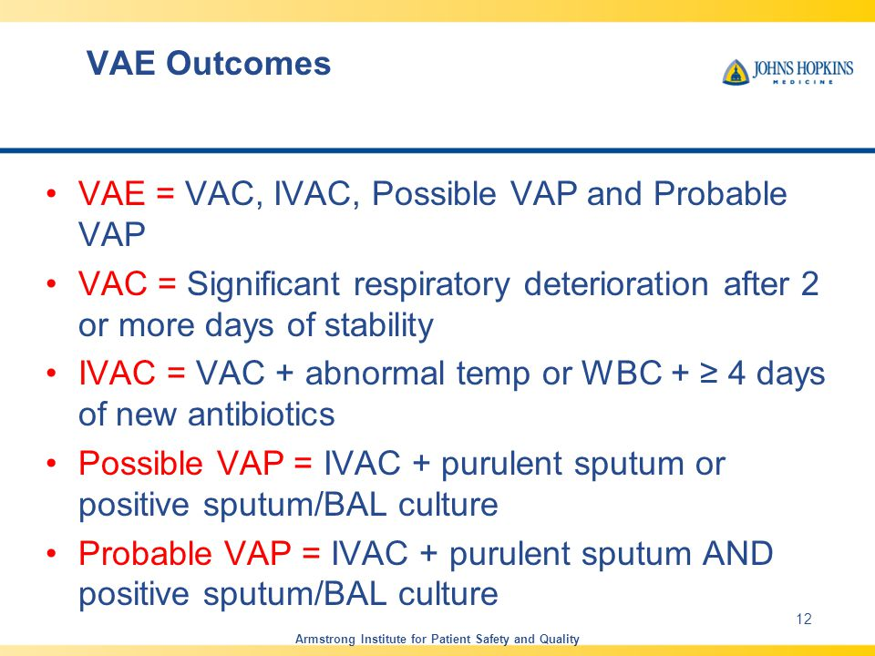 VAE Outcomes VAE = VAC, IVAC, Possible VAP and Probable VAP VAC = Significant respiratory deterioration after 2 or more days of stability IVAC = VAC + abnormal temp or WBC + ≥ 4 days of new antibiotics Possible VAP = IVAC + purulent sputum or positive sputum/BAL culture Probable VAP = IVAC + purulent sputum AND positive sputum/BAL culture Armstrong Institute for Patient Safety and Quality 12