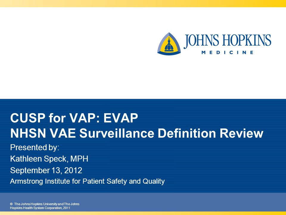 © The Johns Hopkins University and The Johns Hopkins Health System Corporation, 2011 CUSP for VAP: EVAP NHSN VAE Surveillance Definition Review Presented by: Kathleen Speck, MPH September 13, 2012 Armstrong Institute for Patient Safety and Quality