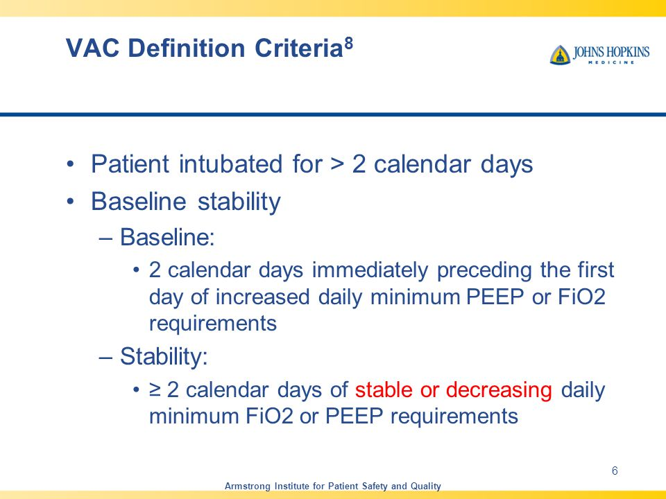 VAC Definition Criteria 8 Patient intubated for > 2 calendar days Baseline stability –Baseline: 2 calendar days immediately preceding the first day of increased daily minimum PEEP or FiO2 requirements –Stability: ≥ 2 calendar days of stable or decreasing daily minimum FiO2 or PEEP requirements Armstrong Institute for Patient Safety and Quality 6