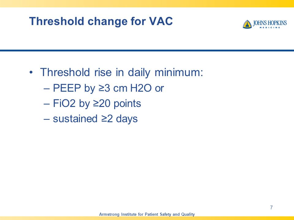 Threshold change for VAC Threshold rise in daily minimum: –PEEP by ≥3 cm H2O or –FiO2 by ≥20 points –sustained ≥2 days Armstrong Institute for Patient Safety and Quality 7