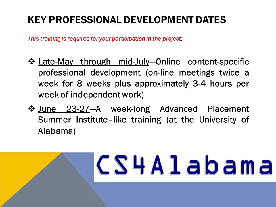 KEY PROFESSIONAL DEVELOPMENT DATES This training is required for your participation in the project:  Late-May through mid-July—Online content-specific professional development (on-line meetings twice a week for 8 weeks plus approximately 3-4 hours per week of independent work)  June 23-27—A week-long Advanced Placement Summer Institute–like training (at the University of Alabama)