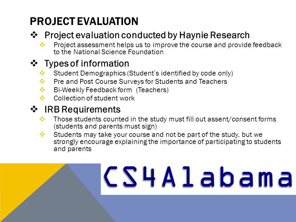 PROJECT EVALUATION  Project evaluation conducted by Haynie Research  Project assessment helps us to improve the course and provide feedback to the National Science Foundation  Types of information  Student Demographics (Student's identified by code only)  Pre and Post Course Surveys for Students and Teachers  Bi-Weekly Feedback form (Teachers)  Collection of student work  IRB Requirements  Those students counted in the study must fill out assent/consent forms (students and parents must sign)  Students may take your course and not be part of the study, but we strongly encourage explaining the importance of participating to students and parents