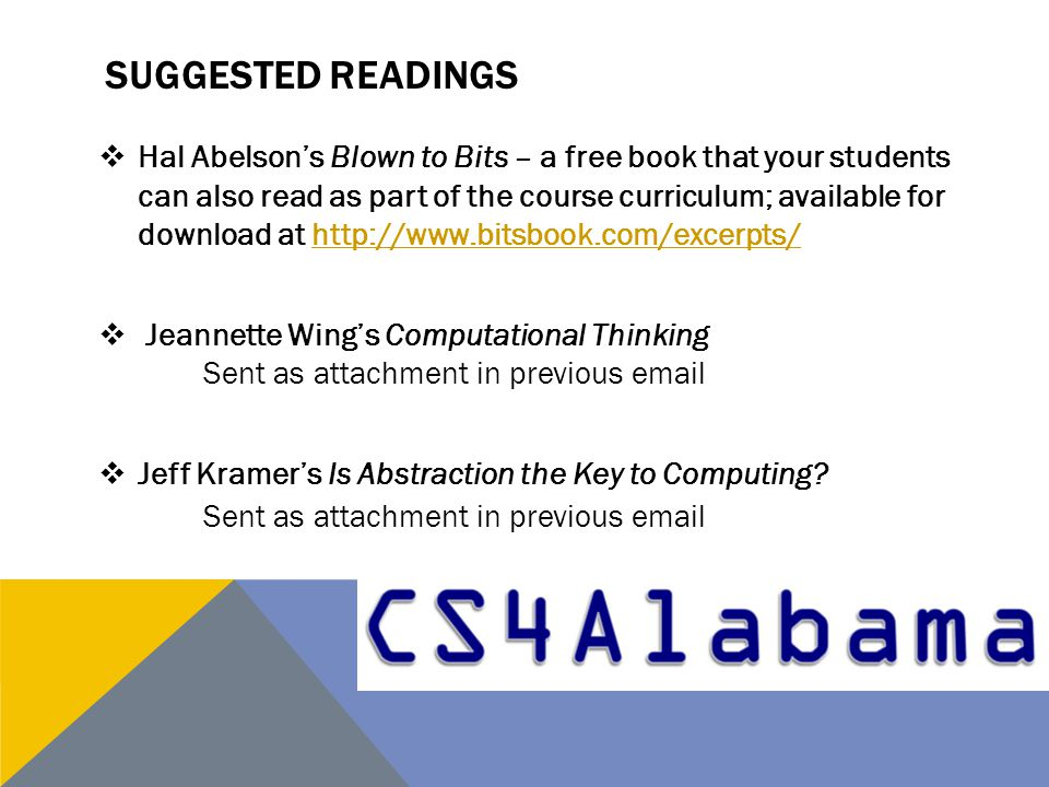 SUGGESTED READINGS  Hal Abelson's Blown to Bits – a free book that your students can also read as part of the course curriculum; available for download at http://www.bitsbook.com/excerpts/http://www.bitsbook.com/excerpts/  Jeannette Wing's Computational Thinking Sent as attachment in previous email  Jeff Kramer's Is Abstraction the Key to Computing.
