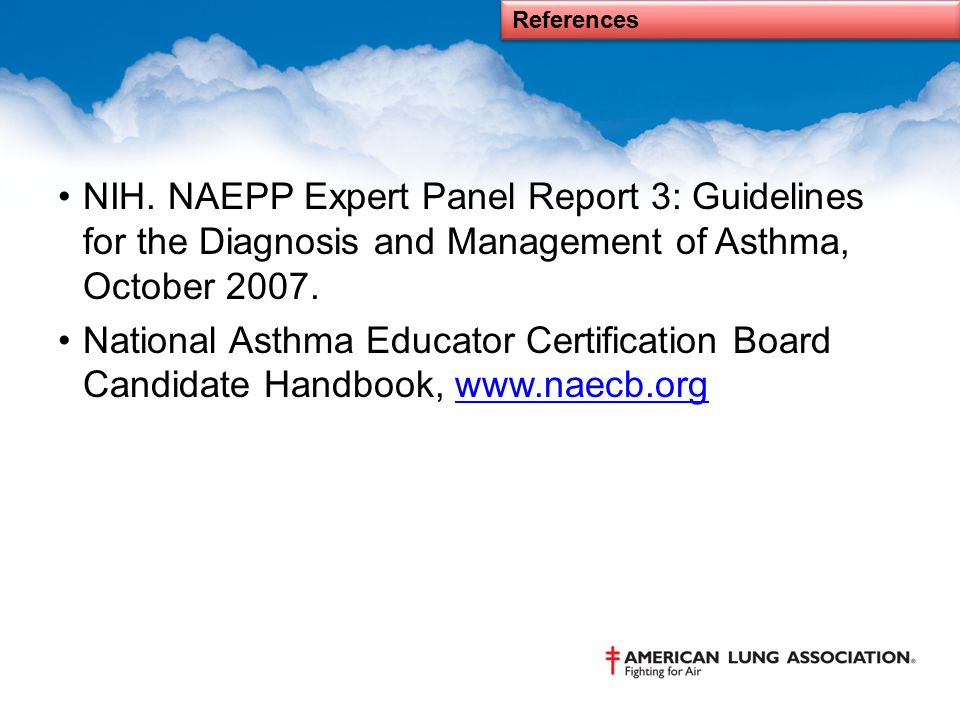 References NIH. NAEPP Expert Panel Report 3: Guidelines for the Diagnosis and Management of Asthma, October 2007. National Asthma Educator Certificati