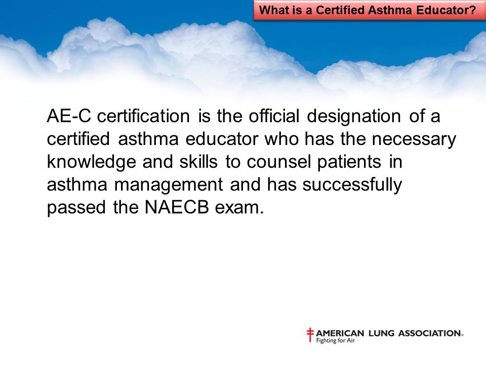 AE-C certification is the official designation of a certified asthma educator who has the necessary knowledge and skills to counsel patients in asthma