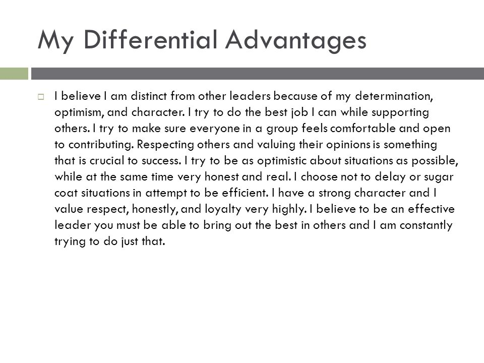 My Differential Advantages  I believe I am distinct from other leaders because of my determination, optimism, and character.