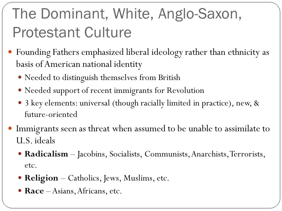 The Dominant, White, Anglo-Saxon, Protestant Culture Founding Fathers emphasized liberal ideology rather than ethnicity as basis of American national identity Needed to distinguish themselves from British Needed support of recent immigrants for Revolution 3 key elements: universal (though racially limited in practice), new, & future-oriented Immigrants seen as threat when assumed to be unable to assimilate to U.S.