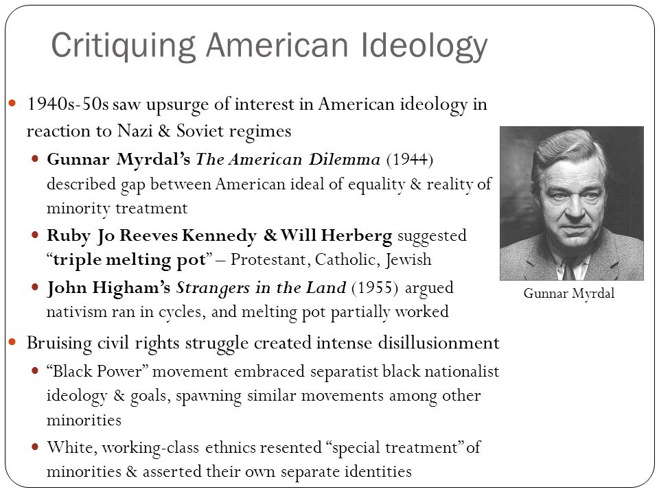 Critiquing American Ideology 1940s-50s saw upsurge of interest in American ideology in reaction to Nazi & Soviet regimes Gunnar Myrdal's The American Dilemma (1944) described gap between American ideal of equality & reality of minority treatment Ruby Jo Reeves Kennedy & Will Herberg suggested triple melting pot – Protestant, Catholic, Jewish John Higham's Strangers in the Land (1955) argued nativism ran in cycles, and melting pot partially worked Bruising civil rights struggle created intense disillusionment Black Power movement embraced separatist black nationalist ideology & goals, spawning similar movements among other minorities White, working-class ethnics resented special treatment of minorities & asserted their own separate identities Gunnar Myrdal