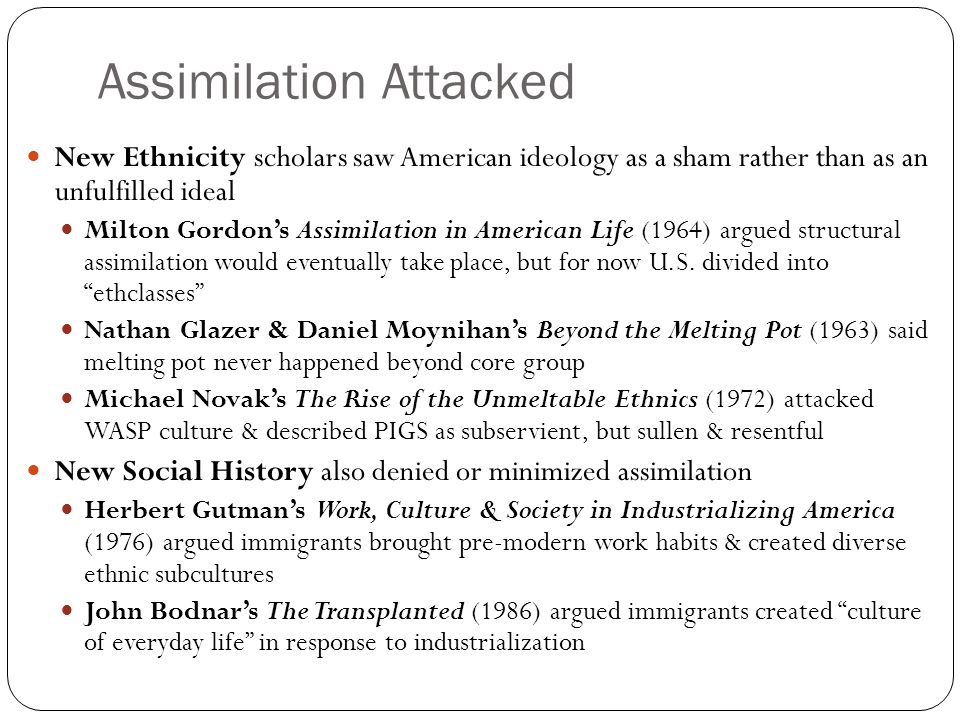 Recent Approaches Recent scholars have emphasized cultural construction of ethnicity, grounded in real-life experiences Werner Sollor's The Invention of Ethnicity (1989) Kathleen Conzen et al's article (1992) Labor historians describe inter-ethnic assimilation through labor unions Gary Gerstle, Working-Class Americanism (1989) James Barrett, Americanization from the Bottom Up (1992) Whiteness Studies focuses on creation of white (Euro-American) identity David Roediger, The Wages of Whiteness (1991) Matthew Frye Jacobsen, Whiteness of a Different Color (1998) Werner Sollors Kathleen Conzen
