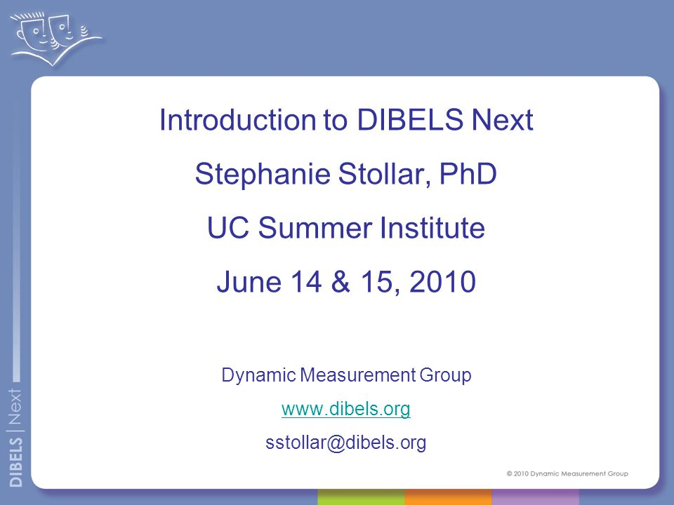Introduction to DIBELS Next Stephanie Stollar, PhD UC Summer Institute June 14 & 15, 2010 Dynamic Measurement Group www.dibels.org sstollar@dibels.org