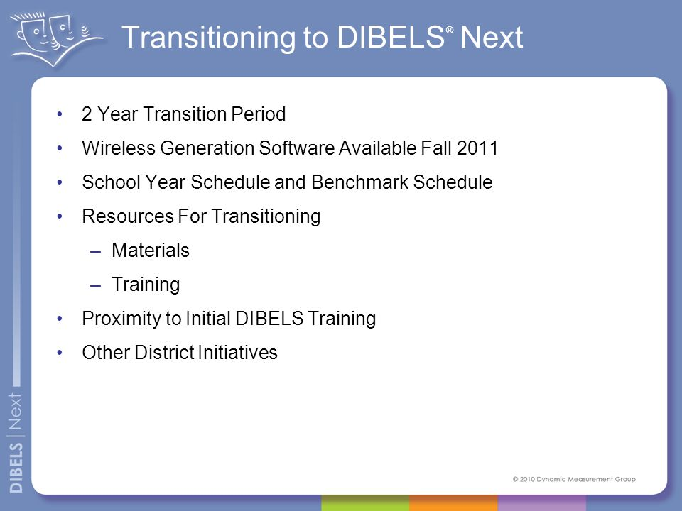 Transitioning to DIBELS ® Next 2 Year Transition Period Wireless Generation Software Available Fall 2011 School Year Schedule and Benchmark Schedule Resources For Transitioning –Materials –Training Proximity to Initial DIBELS Training Other District Initiatives