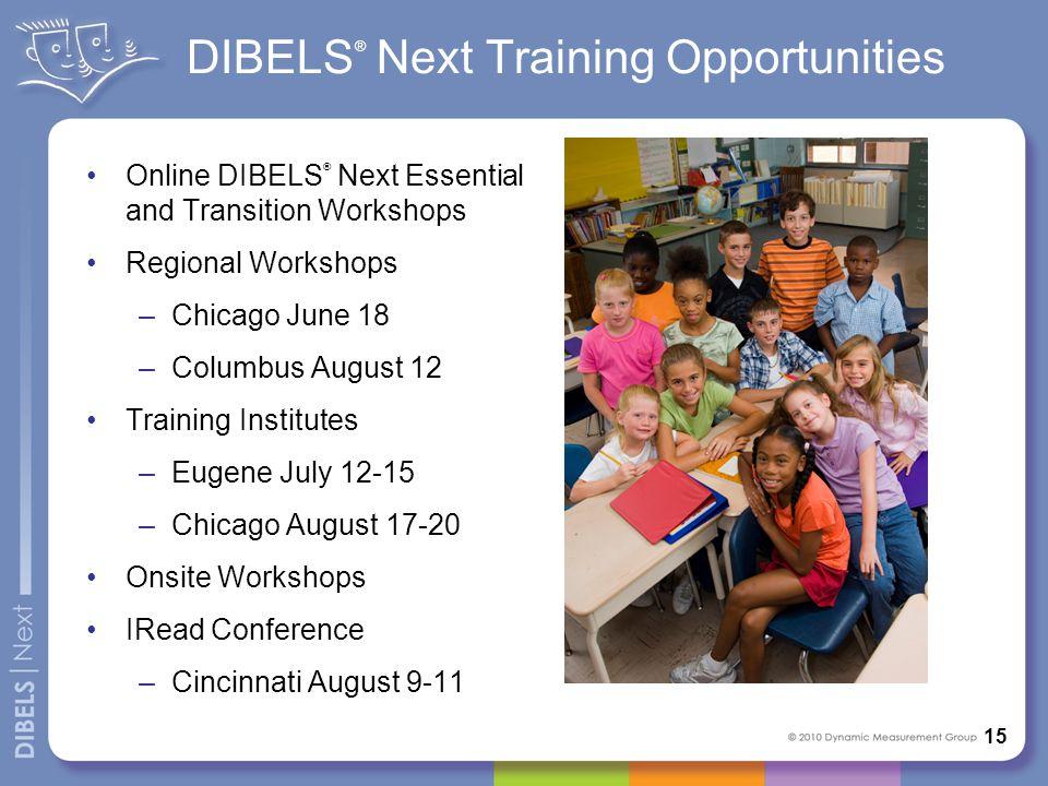 DIBELS ® Next Training Opportunities Online DIBELS ® Next Essential and Transition Workshops Regional Workshops –Chicago June 18 –Columbus August 12 T