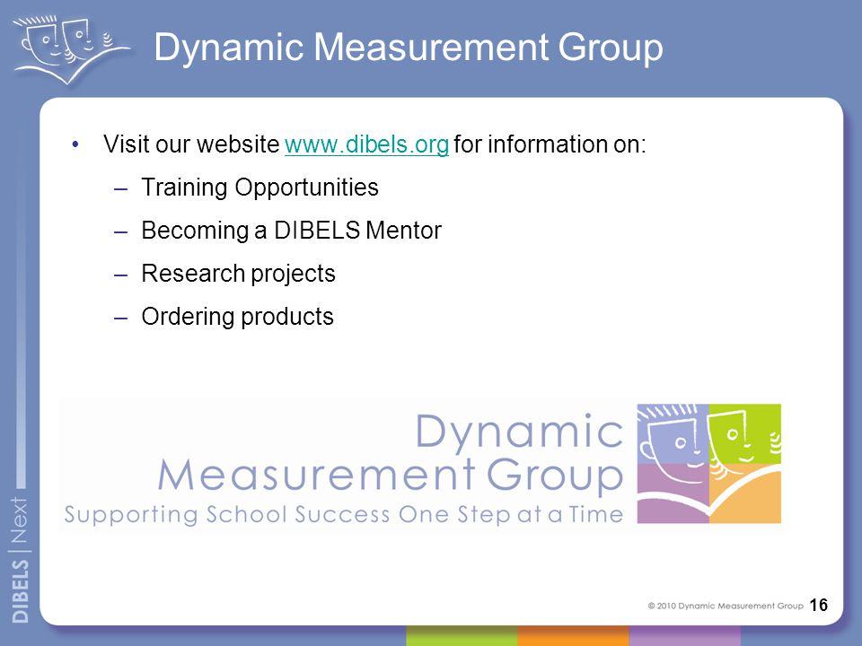 Dynamic Measurement Group Visit our website www.dibels.org for information on:www.dibels.org –Training Opportunities –Becoming a DIBELS Mentor –Resear