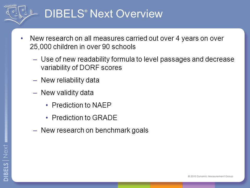 What Has Not Changed DIBELS ® Next are still: –Brief, standardized, repeatable indicators of Basic Early Literacy Skills –Research-based –Used for universal screening, benchmark assessment, progress monitoring, and systems evaluation –Appropriate for use within a Response to Intervention model of service delivery