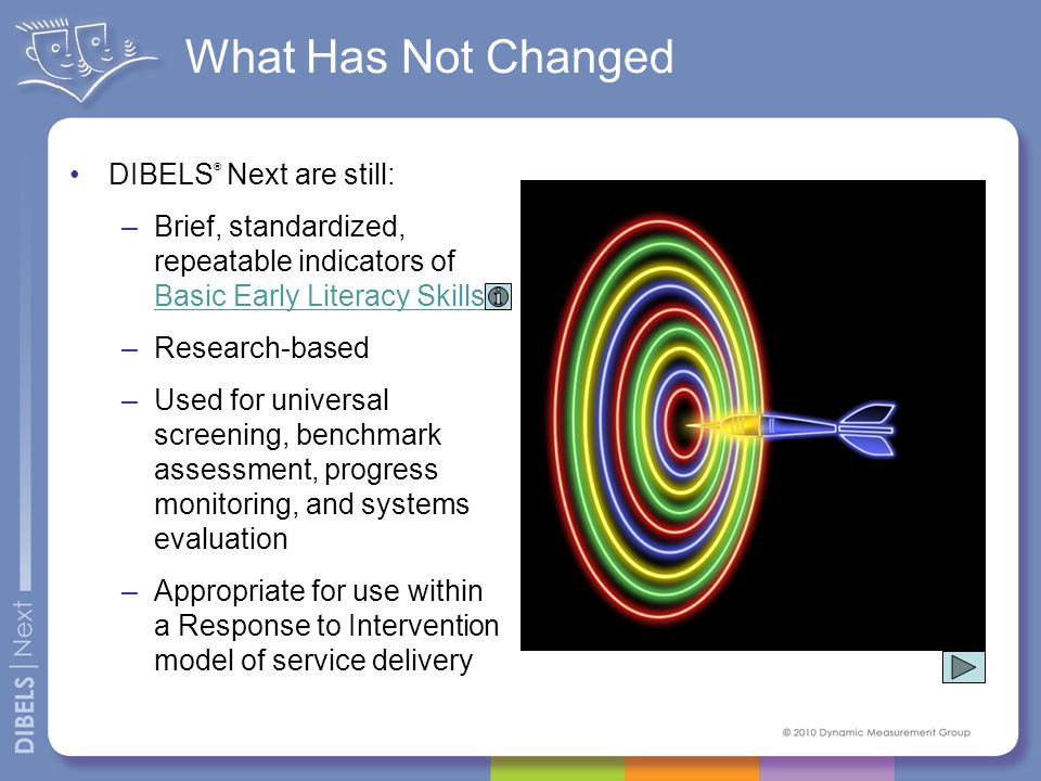 What Has Not Changed DIBELS ® Next are still: –Brief, standardized, repeatable indicators of Basic Early Literacy Skills –Research-based –Used for uni