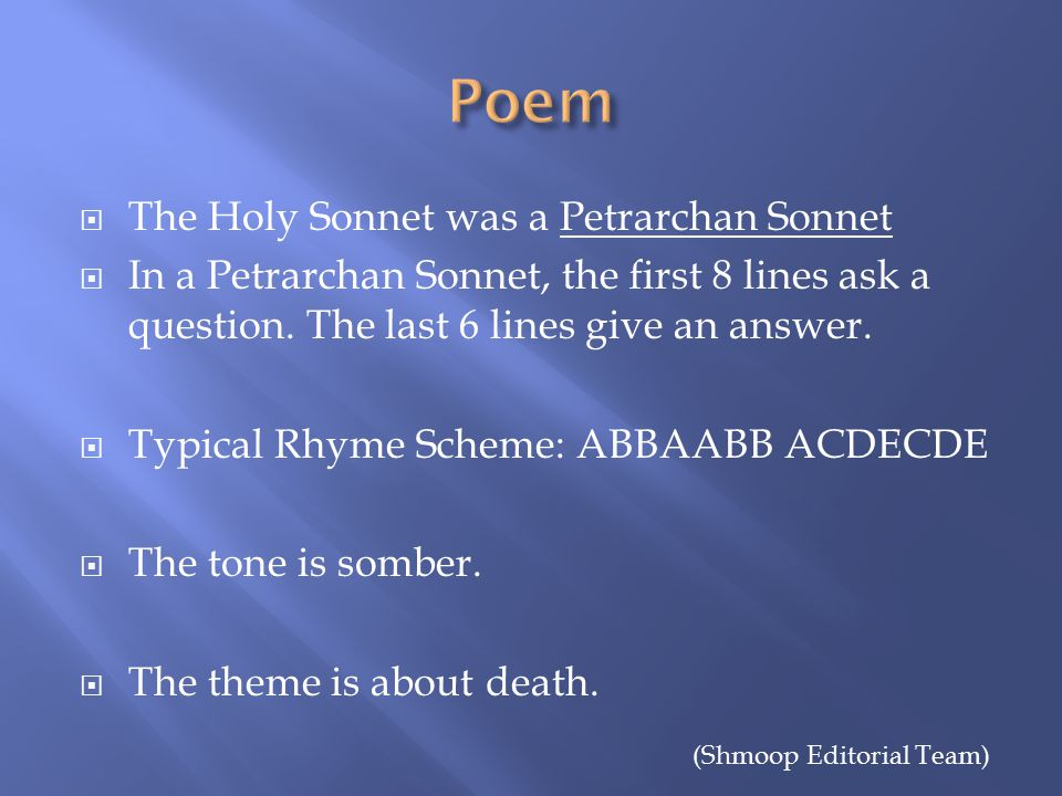  The Holy Sonnet was a Petrarchan Sonnet  In a Petrarchan Sonnet, the first 8 lines ask a question.