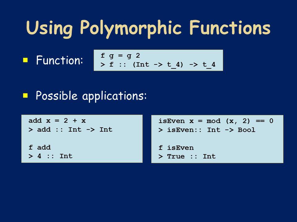  Function:  Possible applications: f g = g 2 > f :: (Int -> t_4) -> t_4 add x = 2 + x > add :: Int -> Int f add > 4 :: Int isEven x = mod (x, 2) == 0 > isEven:: Int -> Bool f isEven > True :: Int