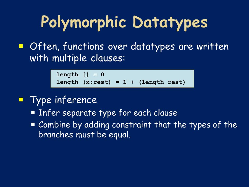  Often, functions over datatypes are written with multiple clauses:  Type inference  Infer separate type for each clause  Combine by adding constr
