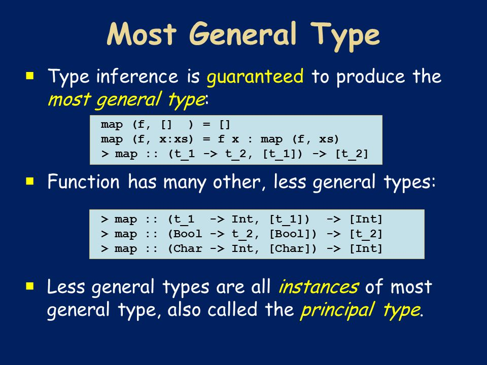  Type inference is guaranteed to produce the most general type:  Function has many other, less general types:  Less general types are all instances