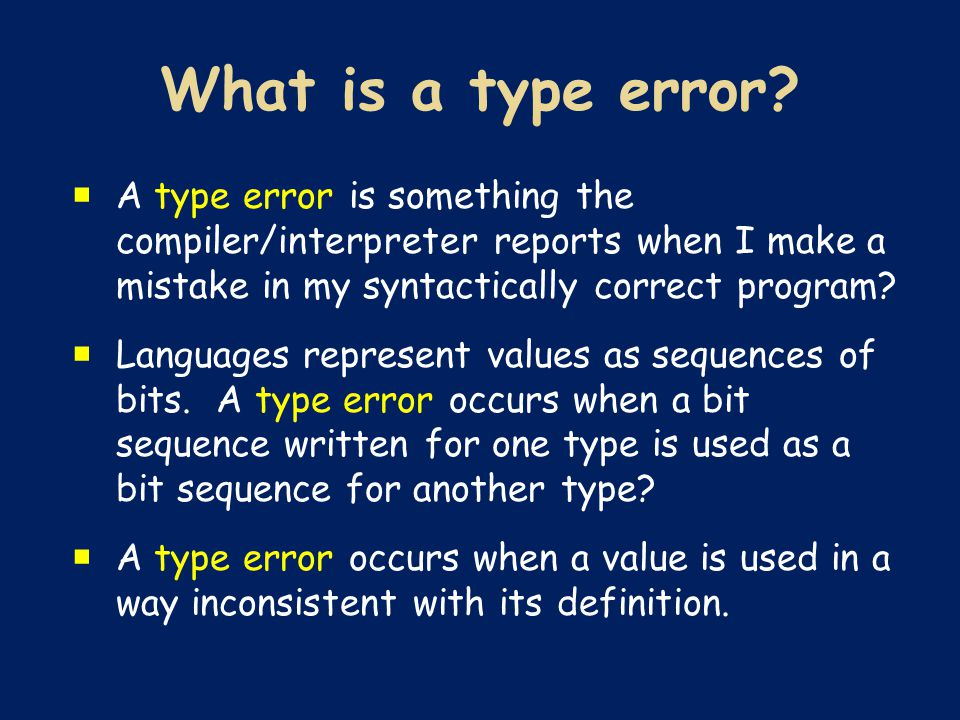  A type error is something the compiler/interpreter reports when I make a mistake in my syntactically correct program.