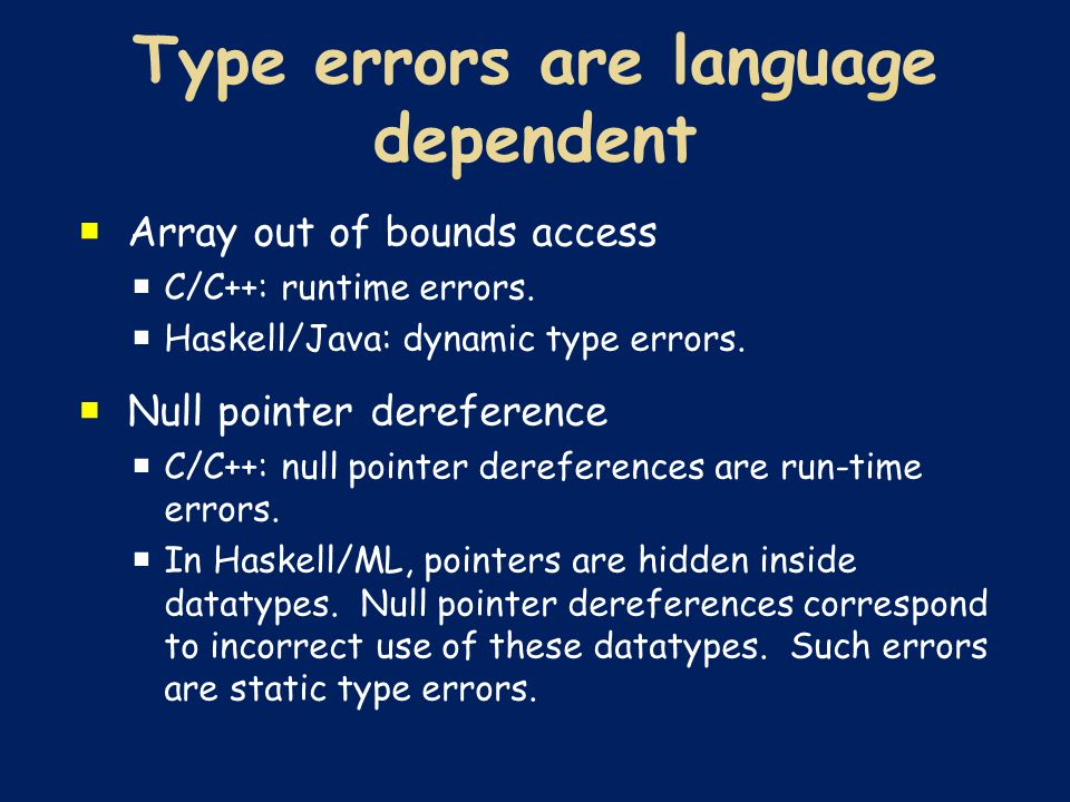  Array out of bounds access  C/C++: runtime errors.  Haskell/Java: dynamic type errors.  Null pointer dereference  C/C++: null pointer dereferenc