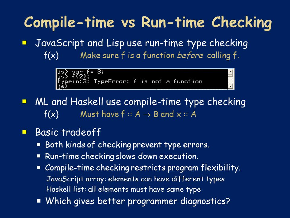  JavaScript and Lisp use run-time type checking f(x) Make sure f is a function before calling f.  ML and Haskell use compile-time type checking f(x)