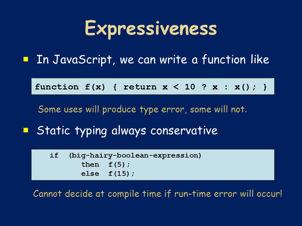  In JavaScript, we can write a function like Some uses will produce type error, some will not.  Static typing always conservative Cannot decide at c