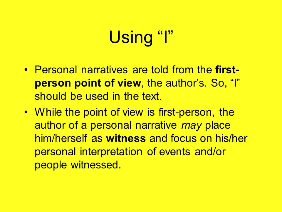 "Using ""I"" Personal narratives are told from the first- person point of view, the author's. So, ""I"" should be used in the text. While the point of view"