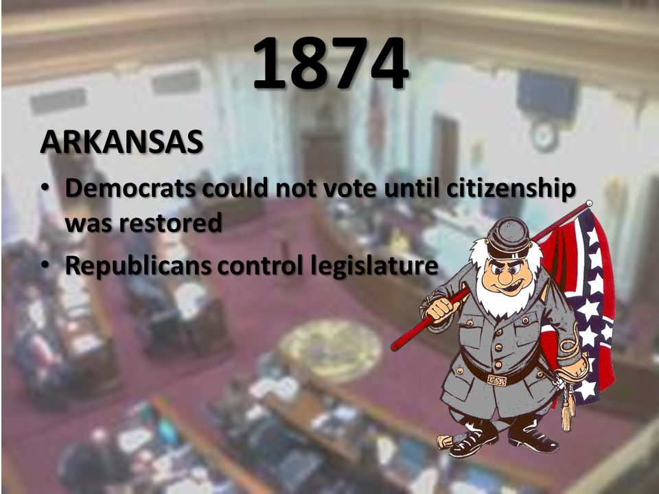 1874 ARKANSAS Democrats could not vote until citizenship was restored Democrats could not vote until citizenship was restored Republicans control legislature Republicans control legislature
