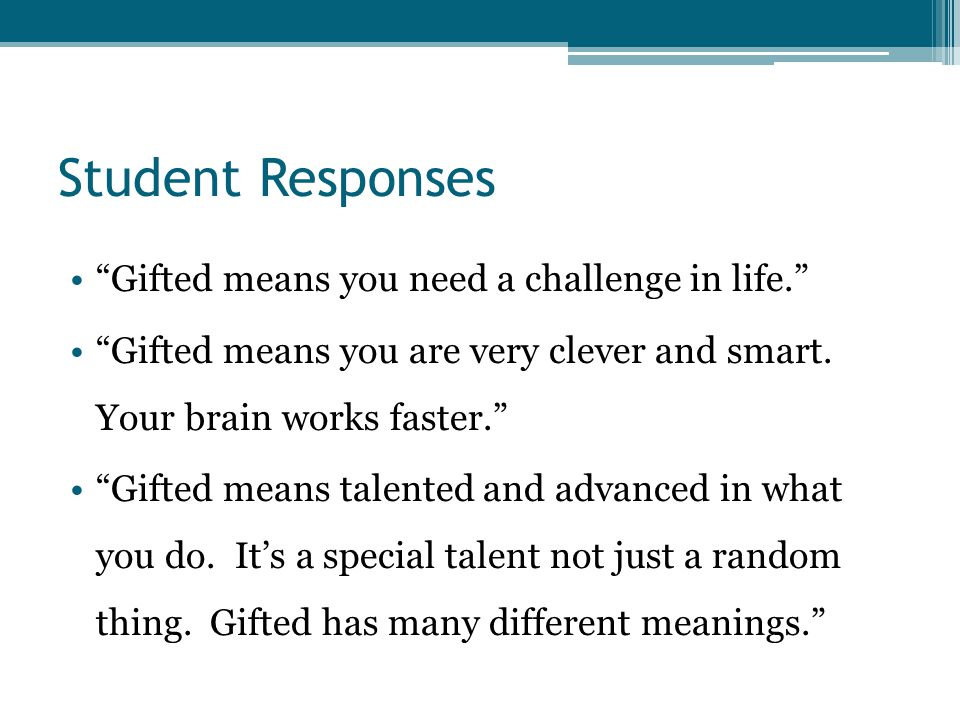 Student Responses Gifted means you need a challenge in life. Gifted means you are very clever and smart.