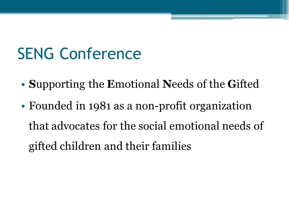 SENG Conference Supporting the Emotional Needs of the Gifted Founded in 1981 as a non-profit organization that advocates for the social emotional needs of gifted children and their families