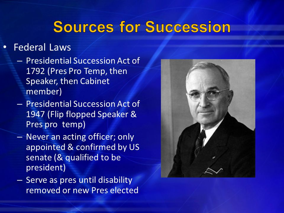 Federal Laws – Presidential Succession Act of 1792 (Pres Pro Temp, then Speaker, then Cabinet member) – Presidential Succession Act of 1947 (Flip flop