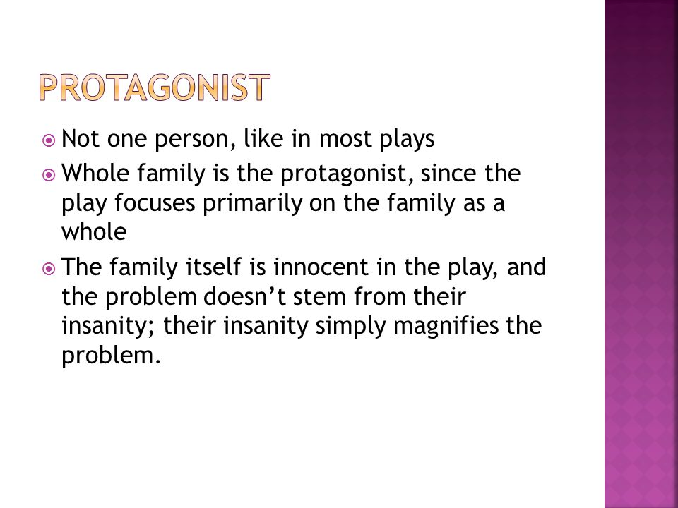  Not one person, like in most plays  Whole family is the protagonist, since the play focuses primarily on the family as a whole  The family itself is innocent in the play, and the problem doesn't stem from their insanity; their insanity simply magnifies the problem.