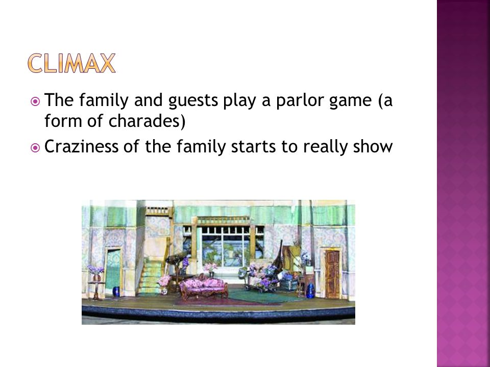  The family and guests play a parlor game (a form of charades)  Craziness of the family starts to really show