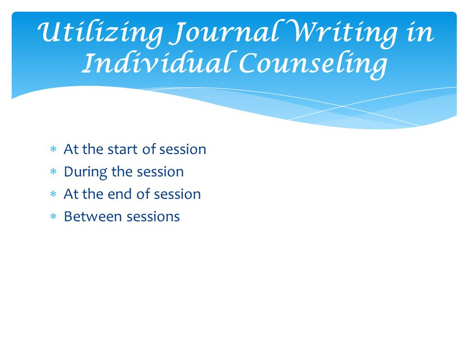  At the start of session  During the session  At the end of session  Between sessions Utilizing Journal Writing in Individual Counseling