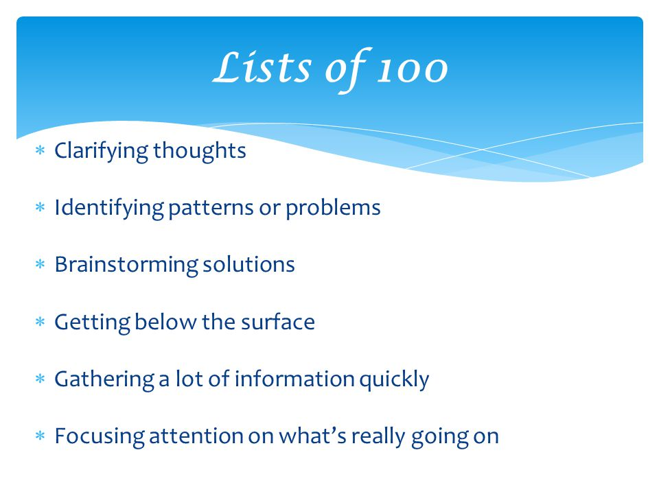  Clarifying thoughts  Identifying patterns or problems  Brainstorming solutions  Getting below the surface  Gathering a lot of information quickly  Focusing attention on what's really going on Lists of 100
