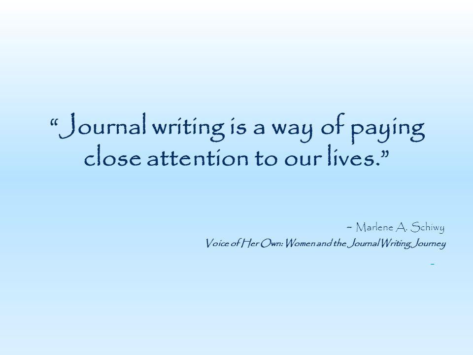 Journal writing is a way of paying close attention to our lives. - Marlene A.